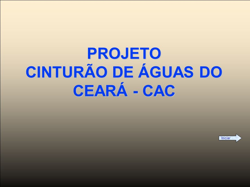 CINTURÃO DE ÁGUAS DO CEARÁ - CAC SÃO FRANCISCO TOCANTINS Visão Geral do Projeto Cinturão de Águas do Ceará - CAC FORTALEZA CANAL ACARAÚ-CURU-METROPOLITANAS EIXO DE INTEGRAÇÃO LIGAÇÃO EIXO DE INTEGRAÇÃO/CANAL LITORAL CANAL PRINCIPAL DO SISTEMA DE DISTRIBUIÇÃO CANAL DO TRABALHADOR EIXO NORTE TRANSPOSIÇÃO SÃO FRANCISCO CANAL PARNAÍBA CANAL LITORAL OESTE CANAL LITORAL ALTERNATIVO CINTURÃO DE ÁGUAS