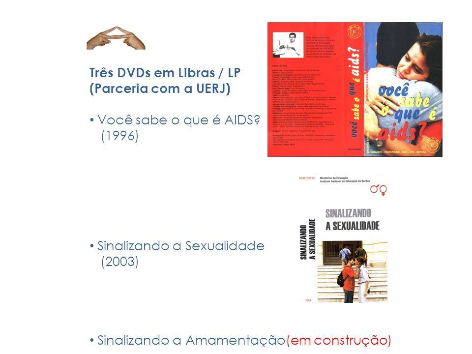 Três DVDs em Libras / LP (Parceria com a UERJ) Você sabe o que é AIDS? (1996) Sinalizando a Sexualidade (2003) Sinalizando a Amamentação(em construção