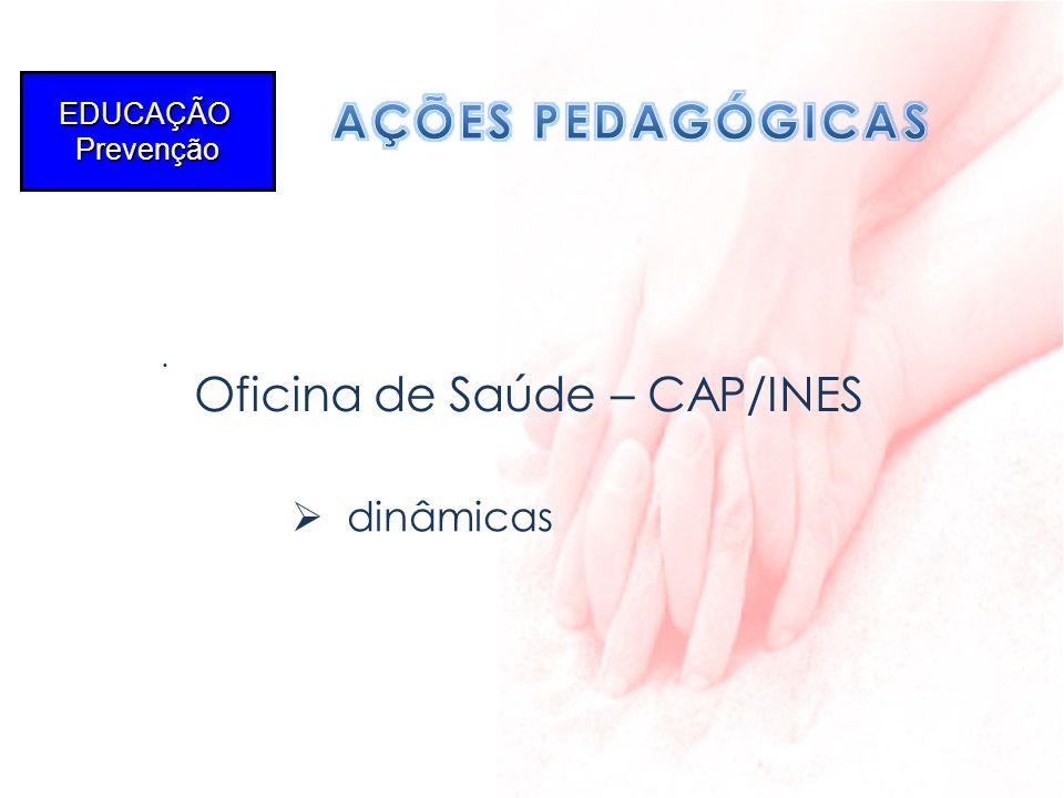 . EDUCAÇÃOPrevenção Oficina de Saúde – CAP/INES dinâmicas