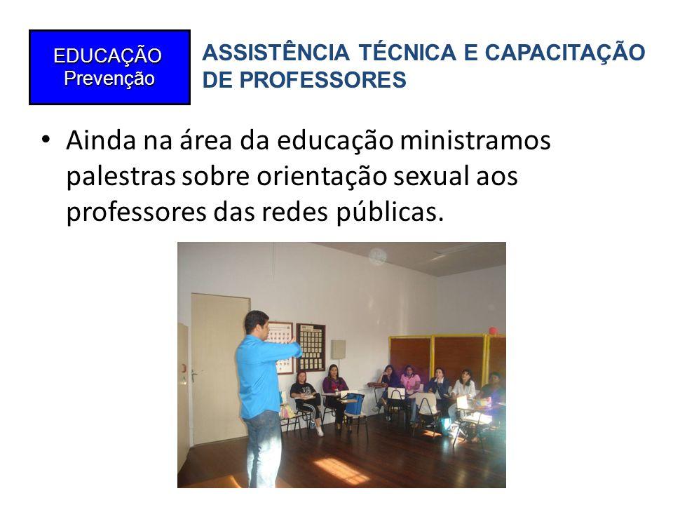 Ainda na área da educação ministramos palestras sobre orientação sexual aos professores das redes públicas. EDUCAÇÃOPrevenção ASSISTÊNCIA TÉCNICA E CA