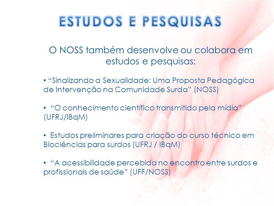 O NOSS também desenvolve ou colabora em estudos e pesquisas: Sinalizando a Sexualidade: Uma Proposta Pedagógica de Intervenção na Comunidade Surda (NO