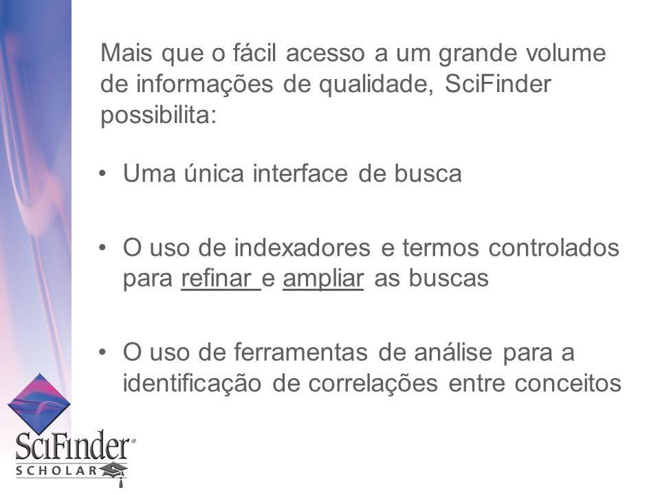 Mais que o fácil acesso a um grande volume de informações de qualidade, SciFinder possibilita: Uma única interface de busca O uso de indexadores e ter