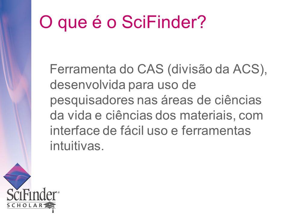 O que é o SciFinder? Ferramenta do CAS (divisão da ACS), desenvolvida para uso de pesquisadores nas áreas de ciências da vida e ciências dos materiais