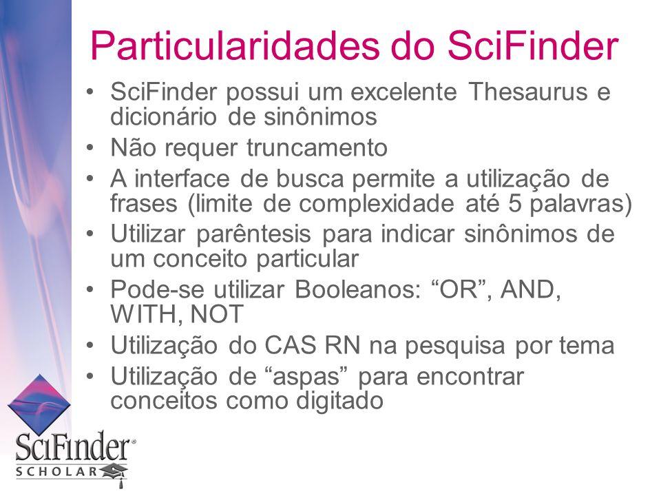 Particularidades do SciFinder SciFinder possui um excelente Thesaurus e dicionário de sinônimos Não requer truncamento A interface de busca permite a