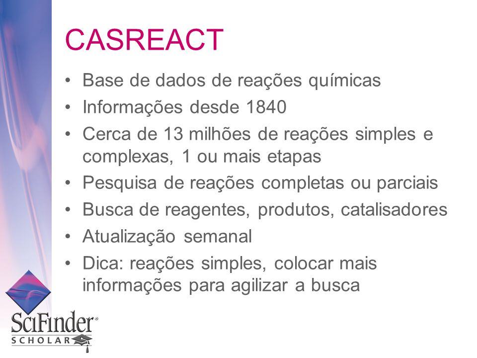 CASREACT Base de dados de reações químicas Informações desde 1840 Cerca de 13 milhões de reações simples e complexas, 1 ou mais etapas Pesquisa de rea