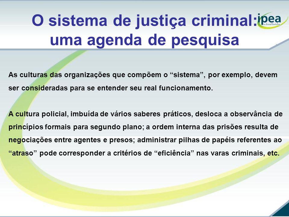 O sistema de justiça criminal: uma agenda de pesquisa As culturas das organizações que compõem o sistema, por exemplo, devem ser consideradas para se