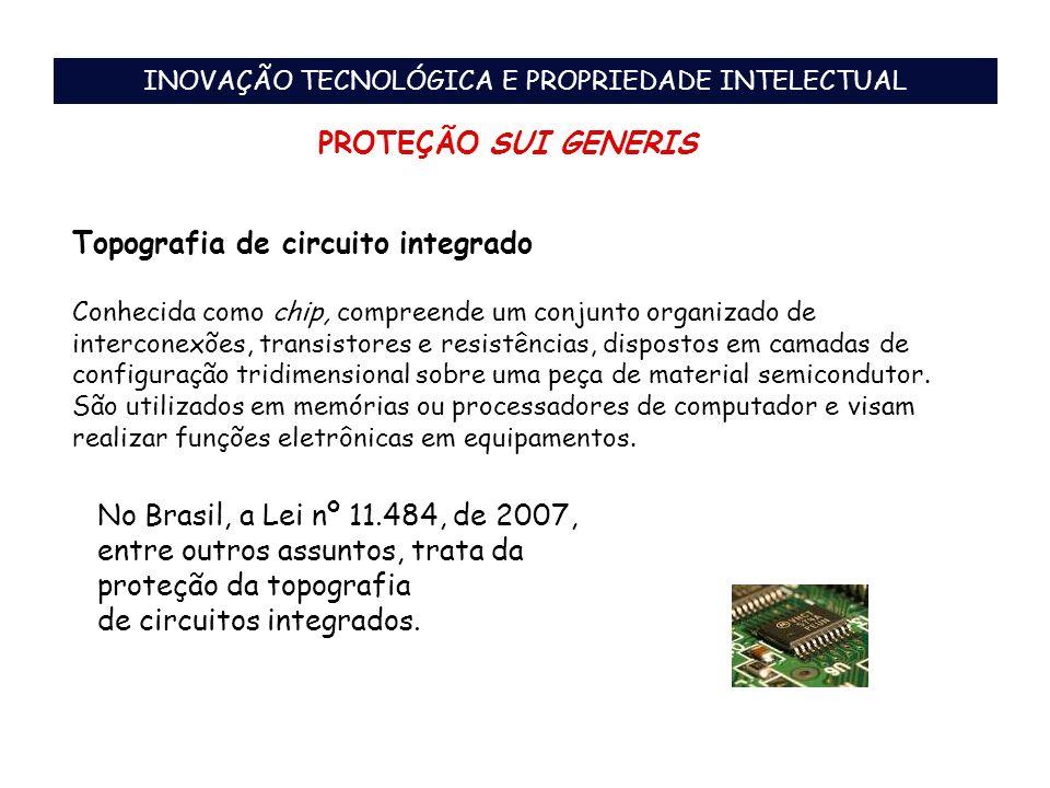 INOVAÇÃO TECNOLÓGICA E PROPRIEDADE INTELECTUAL PROTEÇÃO SUI GENERIS Topografia de circuito integrado Conhecida como chip, compreende um conjunto organ