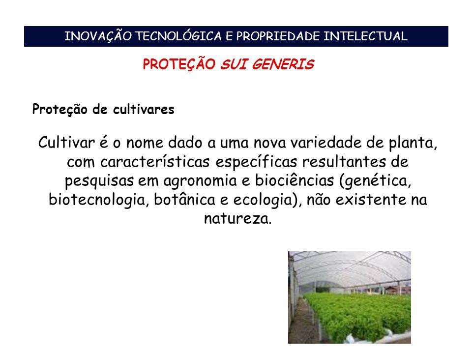 INOVAÇÃO TECNOLÓGICA E PROPRIEDADE INTELECTUAL PROTEÇÃO SUI GENERIS Proteção de cultivares Cultivar é o nome dado a uma nova variedade de planta, com
