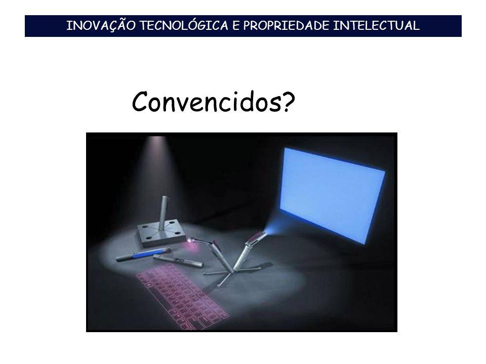 Convencidos? INOVAÇÃO TECNOLÓGICA E PROPRIEDADE INTELECTUAL