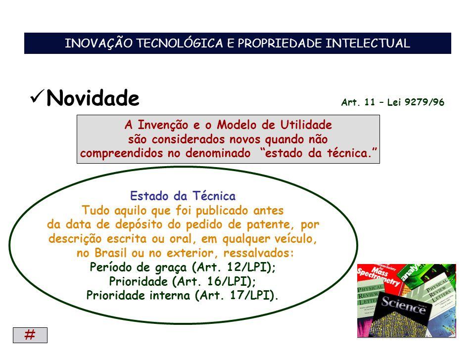 Novidade Art. 11 – Lei 9279/96 A Invenção e o Modelo de Utilidade são considerados novos quando não compreendidos no denominado estado da técnica. Est