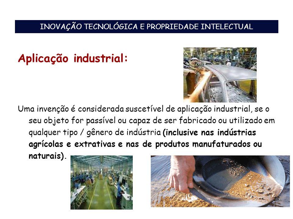 Aplicação industrial: Uma invenção é considerada suscetível de aplicação industrial, se o seu objeto for passível ou capaz de ser fabricado ou utiliza