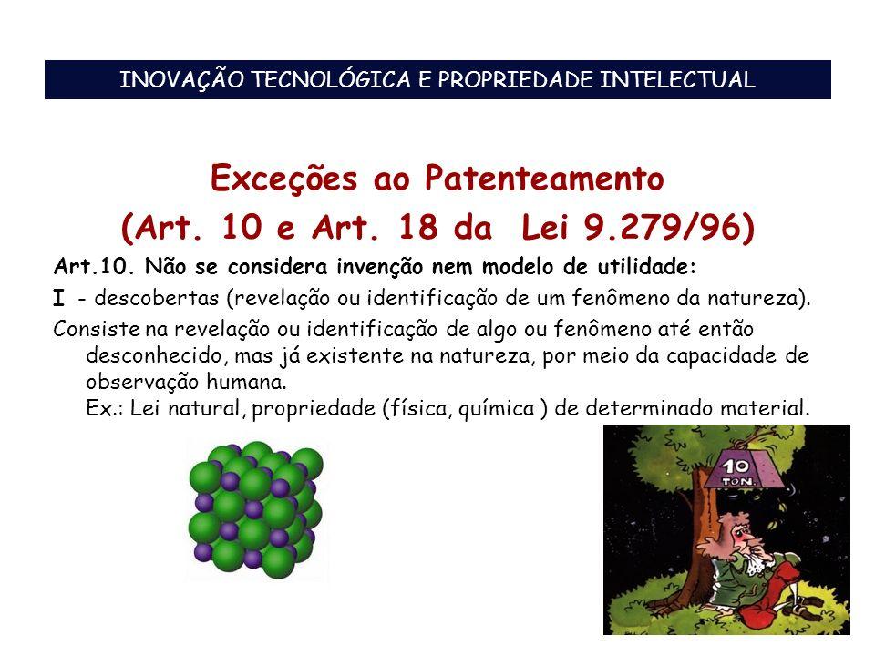 Exceções ao Patenteamento (Art. 10 e Art. 18 da Lei 9.279/96) Art.10. Não se considera invenção nem modelo de utilidade: I - descobertas (revelação ou