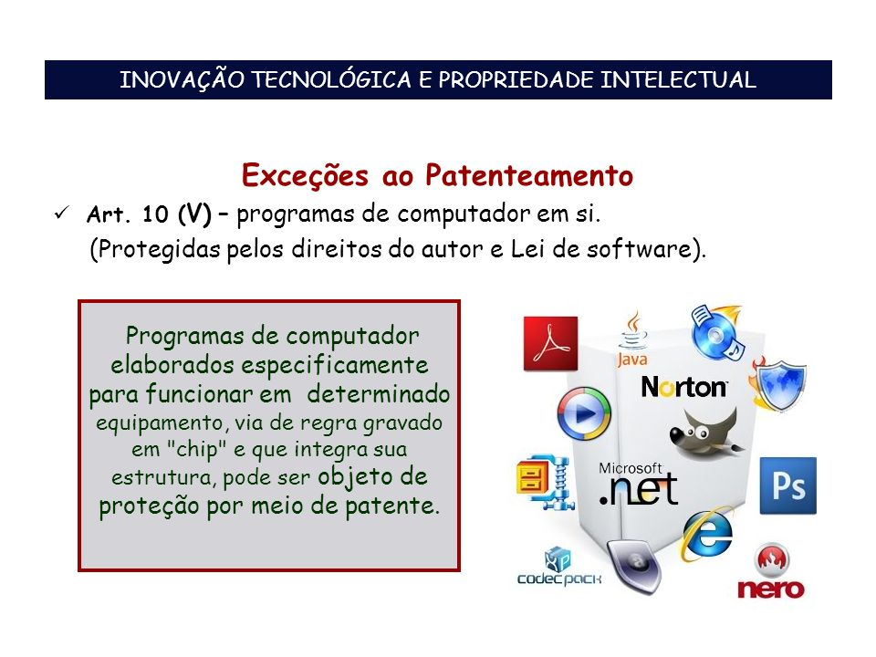 Exceções ao Patenteamento Art. 10 ( V) – programas de computador em si. (Protegidas pelos direitos do autor e Lei de software). Programas de computado