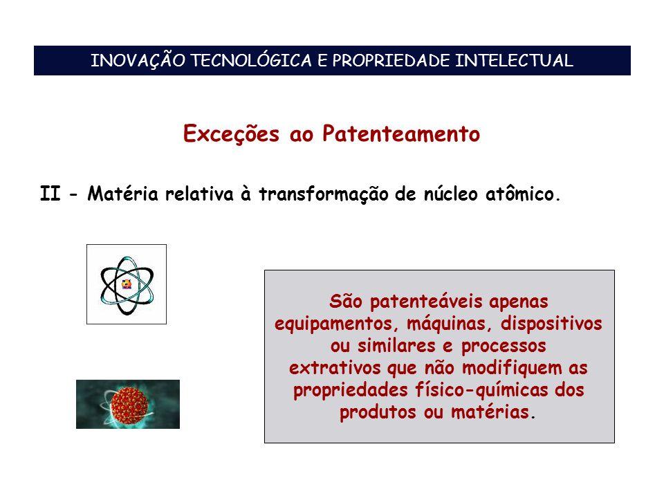 Exceções ao Patenteamento II - Matéria relativa à transformação de núcleo atômico. São patenteáveis apenas equipamentos, máquinas, dispositivos ou sim