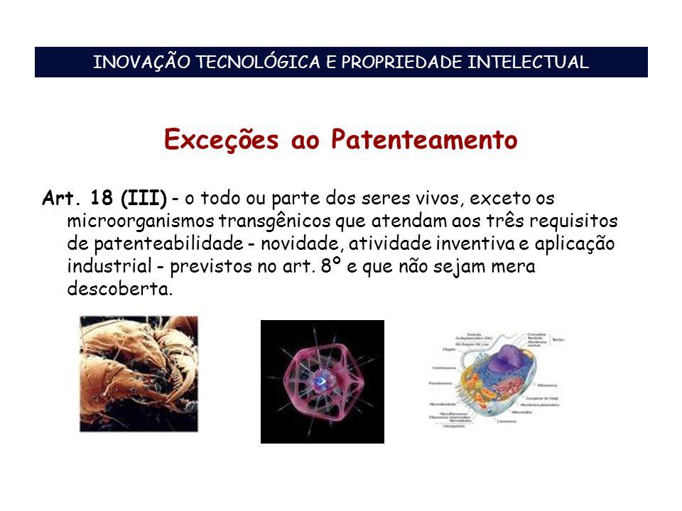 Exceções ao Patenteamento Art. 18 (III) - o todo ou parte dos seres vivos, exceto os microorganismos transgênicos que atendam aos três requisitos de p