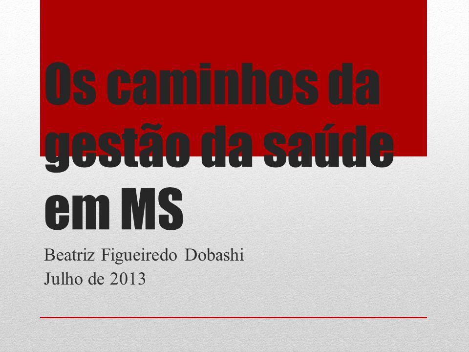 Os caminhos da gestão da saúde em MS Beatriz Figueiredo Dobashi Julho de 2013