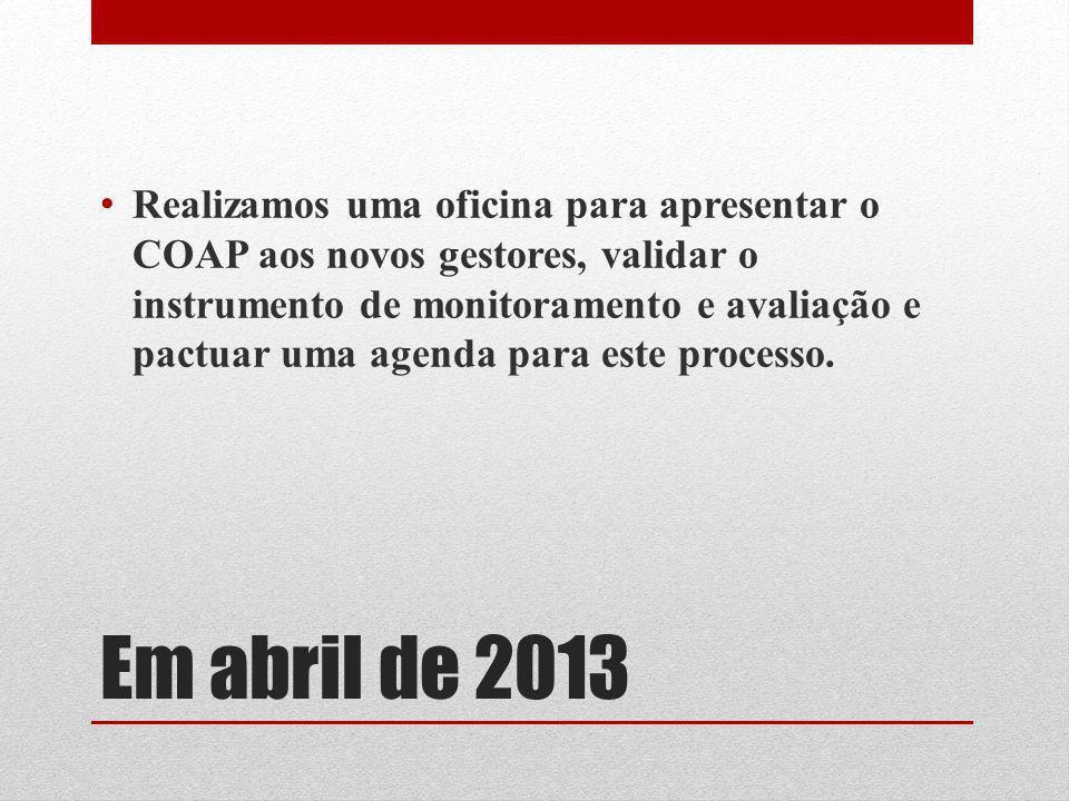 Em abril de 2013 Realizamos uma oficina para apresentar o COAP aos novos gestores, validar o instrumento de monitoramento e avaliação e pactuar uma ag
