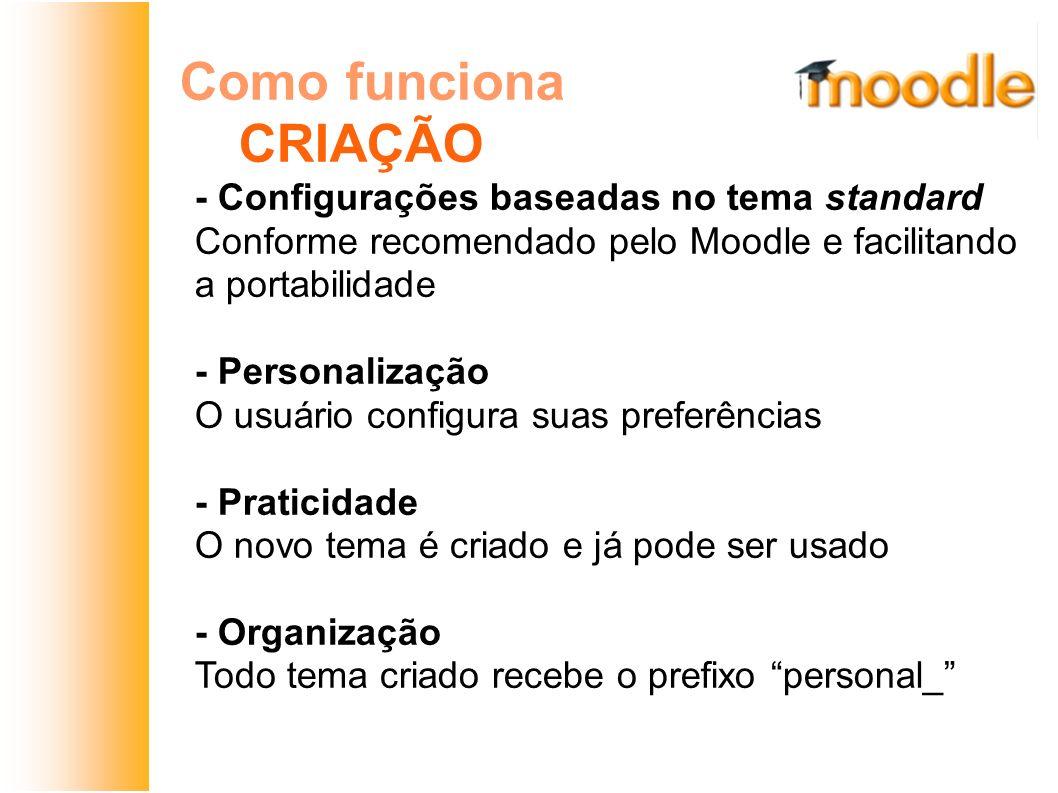 Como funciona CRIAÇÃO - Configurações baseadas no tema standard Conforme recomendado pelo Moodle e facilitando a portabilidade - Personalização O usuá