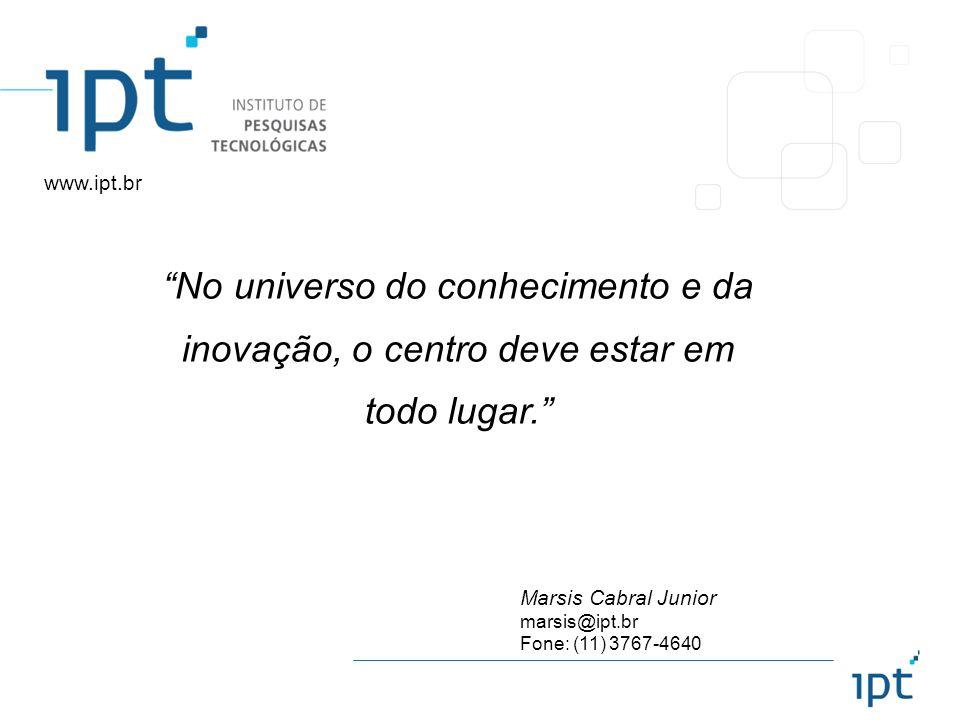 Marsis Cabral Junior marsis@ipt.br Fone: (11) 3767-4640 www.ipt.br No universo do conhecimento e da inovação, o centro deve estar em todo lugar.
