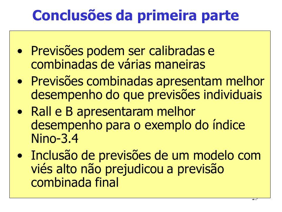 25 Conclusões da primeira parte Previsões podem ser calibradas e combinadas de várias maneiras Previsões combinadas apresentam melhor desempenho do que previsões individuais Rall e B apresentaram melhor desempenho para o exemplo do índice Nino-3.4 Inclusão de previsões de um modelo com viés alto não prejudicou a previsão combinada final