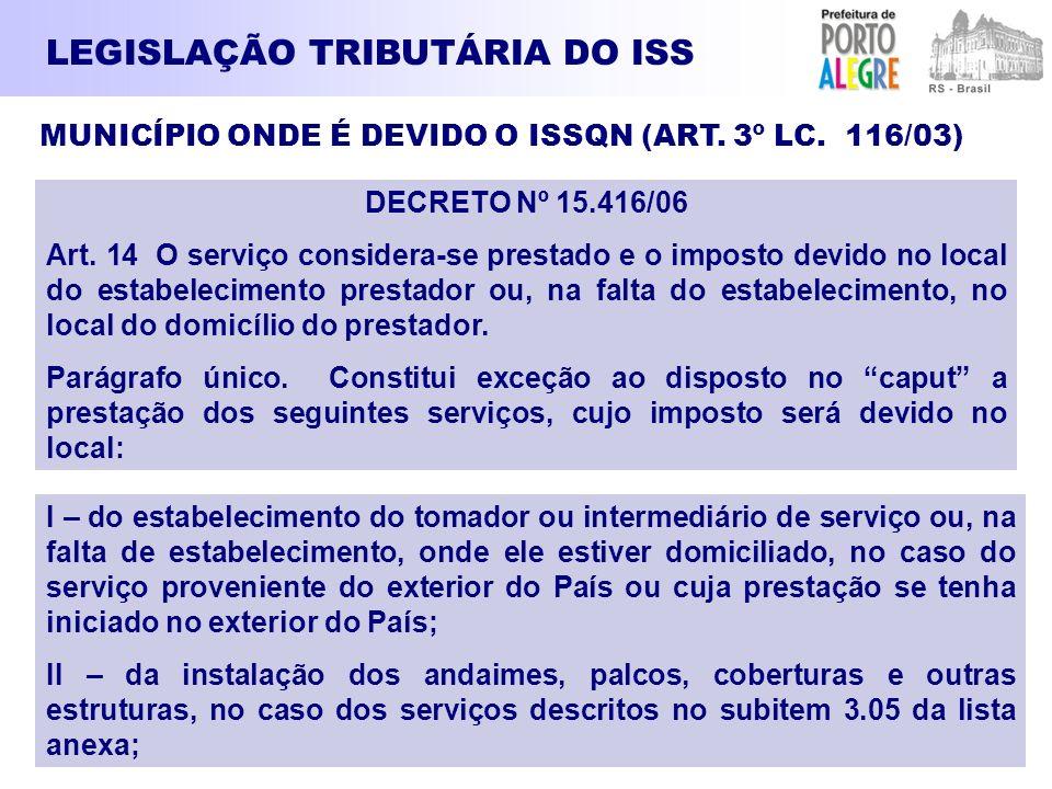 LEGISLAÇÃO TRIBUTÁRIA DO ISS MUNICÍPIO ONDE É DEVIDO O ISSQN (ART. 3º LC. 116/03) DECRETO Nº 15.416/06 Art. 14 O serviço considera-se prestado e o imp