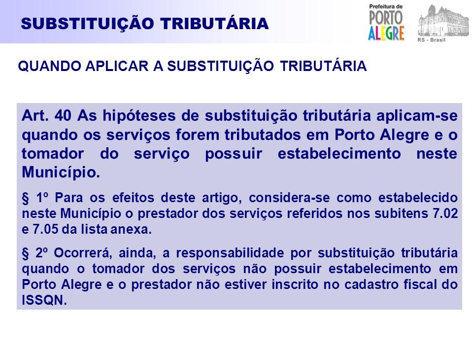 SUBSTITUIÇÃO TRIBUTÁRIA Art. 40 As hipóteses de substituição tributária aplicam-se quando os serviços forem tributados em Porto Alegre e o tomador do