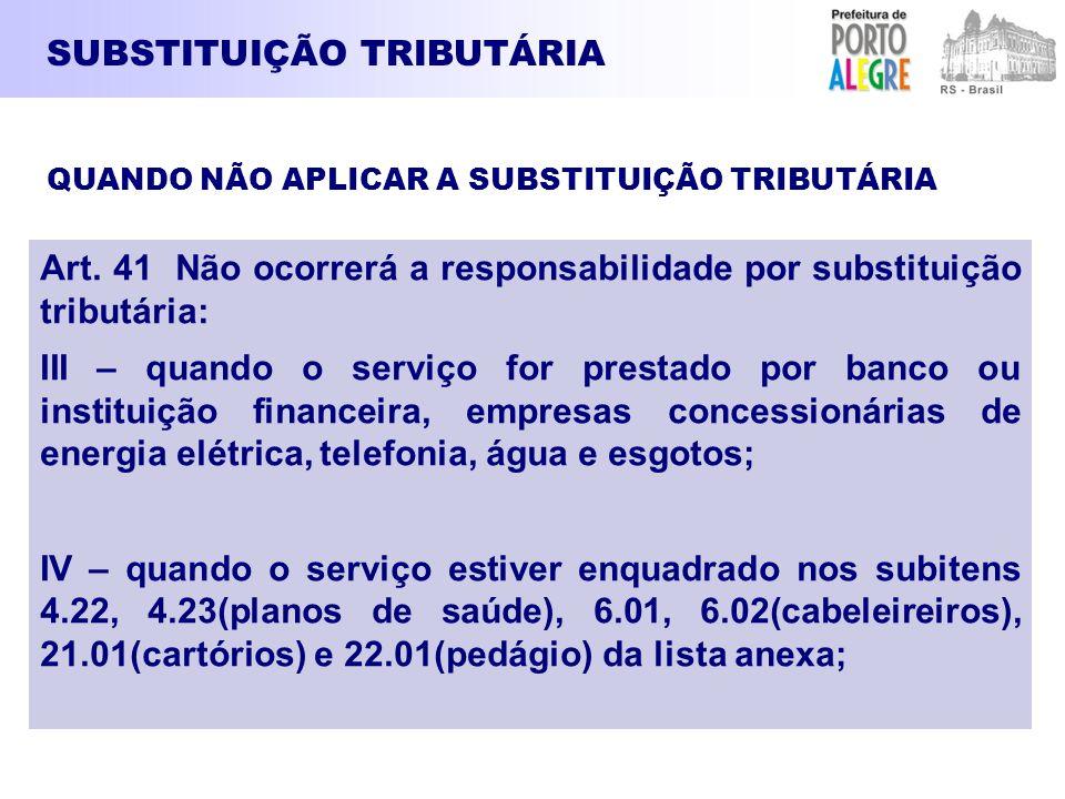 SUBSTITUIÇÃO TRIBUTÁRIA Art. 41 Não ocorrerá a responsabilidade por substituição tributária: III – quando o serviço for prestado por banco ou institui