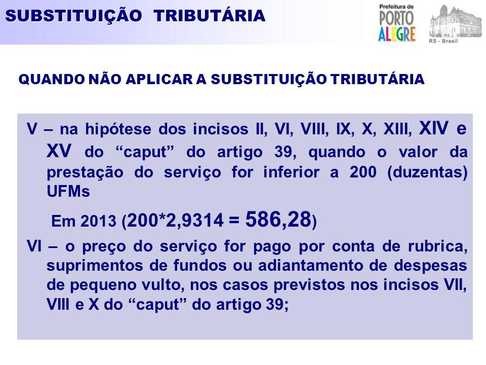 SUBSTITUIÇÃO TRIBUTÁRIA V – na hipótese dos incisos II, VI, VIII, IX, X, XIII, XIV e XV do caput do artigo 39, quando o valor da prestação do serviço