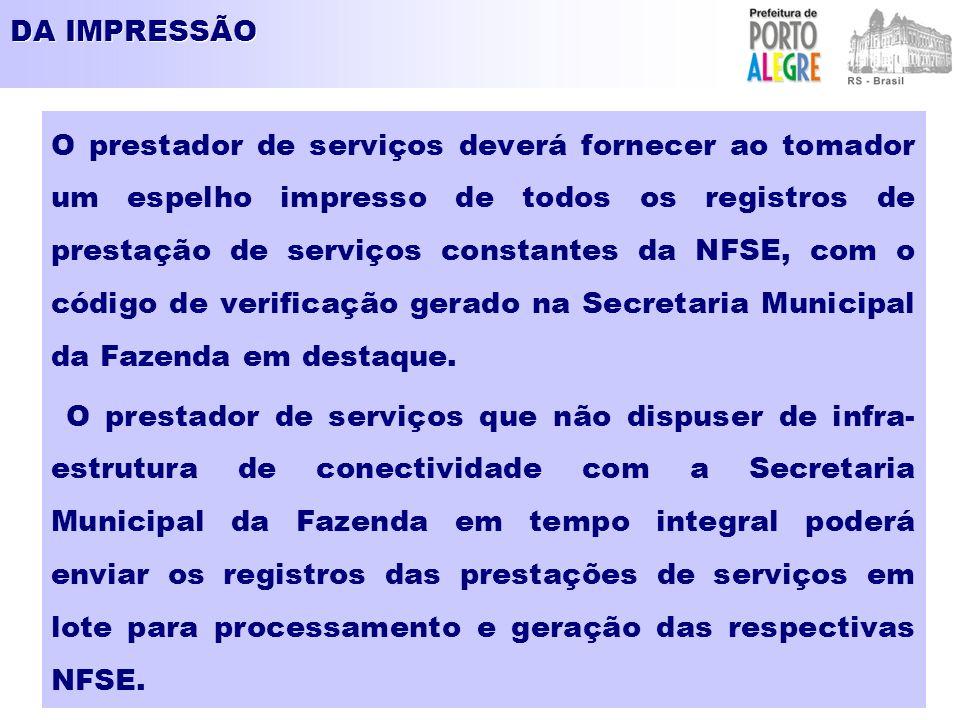 DA IMPRESSÃO O prestador de serviços deverá fornecer ao tomador um espelho impresso de todos os registros de prestação de serviços constantes da NFSE,