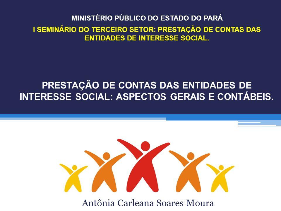 PRESTAÇÃO DE CONTAS DAS ENTIDADES DE INTERESSE SOCIAL: ASPECTOS GERAIS E CONTÁBEIS. Antônia Carleana Soares Moura I SEMINÁRIO DO TERCEIRO SETOR: PREST