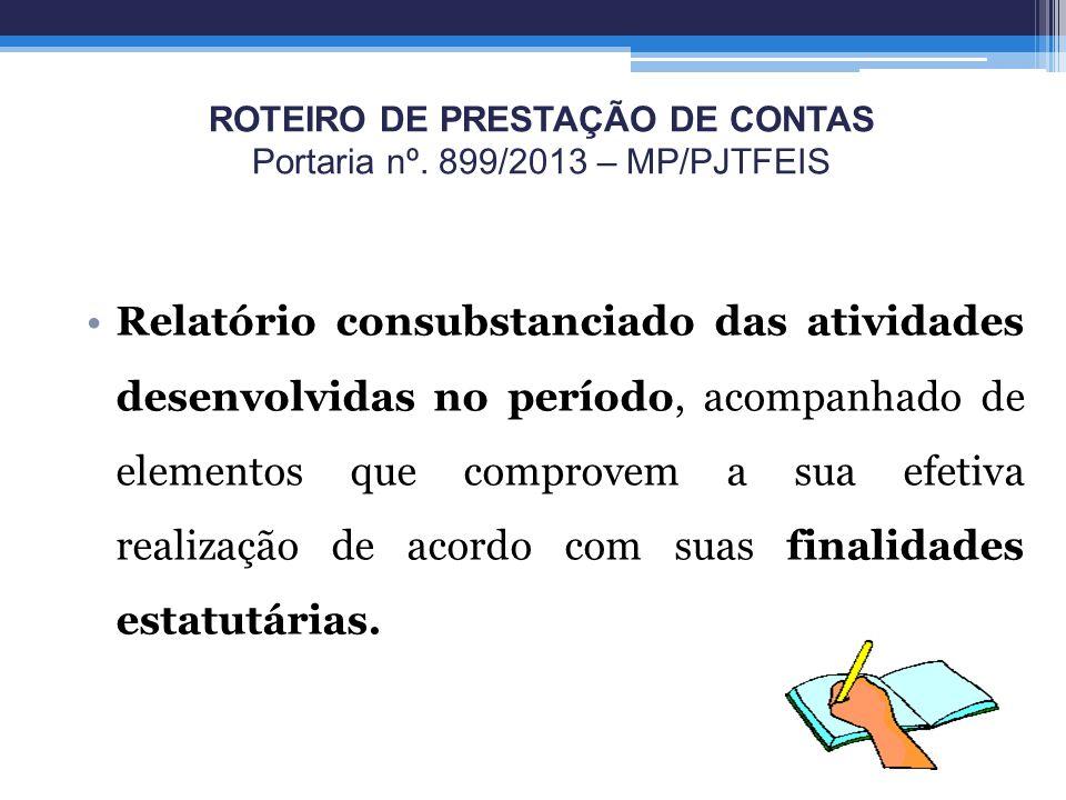 ROTEIRO DE PRESTAÇÃO DE CONTAS Portaria nº. 899/2013 – MP/PJTFEIS Relatório consubstanciado das atividades desenvolvidas no período, acompanhado de el