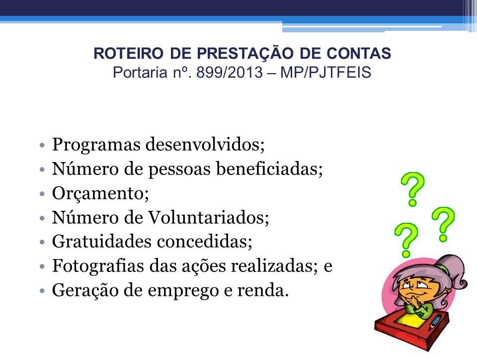 ROTEIRO DE PRESTAÇÃO DE CONTAS Portaria nº. 899/2013 – MP/PJTFEIS Programas desenvolvidos; Número de pessoas beneficiadas; Orçamento; Número de Volunt