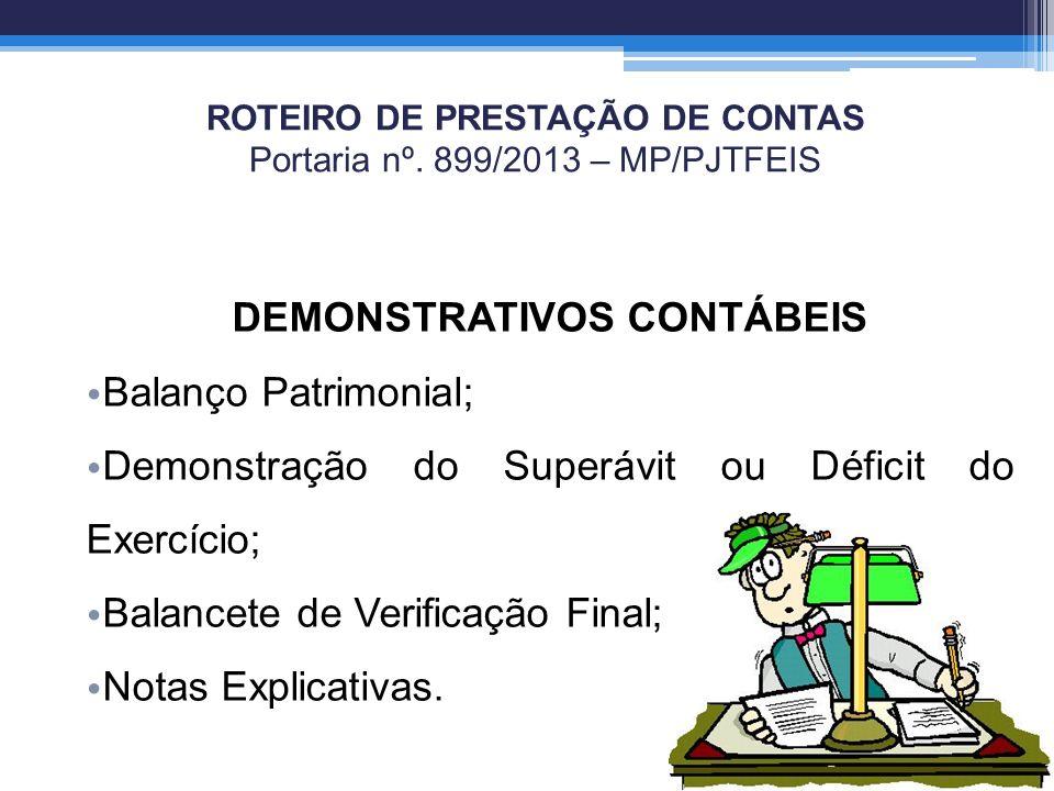 ROTEIRO DE PRESTAÇÃO DE CONTAS Portaria nº. 899/2013 – MP/PJTFEIS DEMONSTRATIVOS CONTÁBEIS Balanço Patrimonial; Demonstração do Superávit ou Déficit d