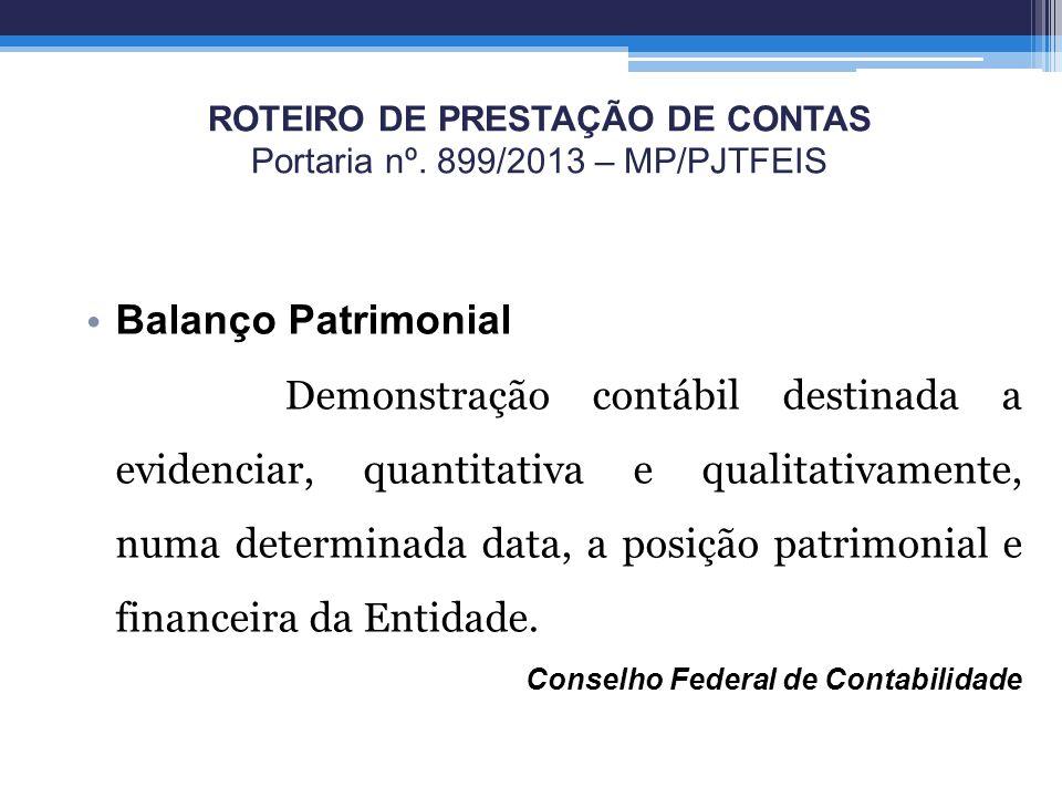 ROTEIRO DE PRESTAÇÃO DE CONTAS Portaria nº. 899/2013 – MP/PJTFEIS Balanço Patrimonial Demonstração contábil destinada a evidenciar, quantitativa e qua