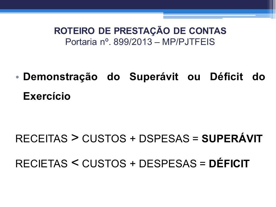 ROTEIRO DE PRESTAÇÃO DE CONTAS Portaria nº. 899/2013 – MP/PJTFEIS Demonstração do Superávit ou Déficit do Exercício RECEITAS > CUSTOS + DSPESAS = SUPE