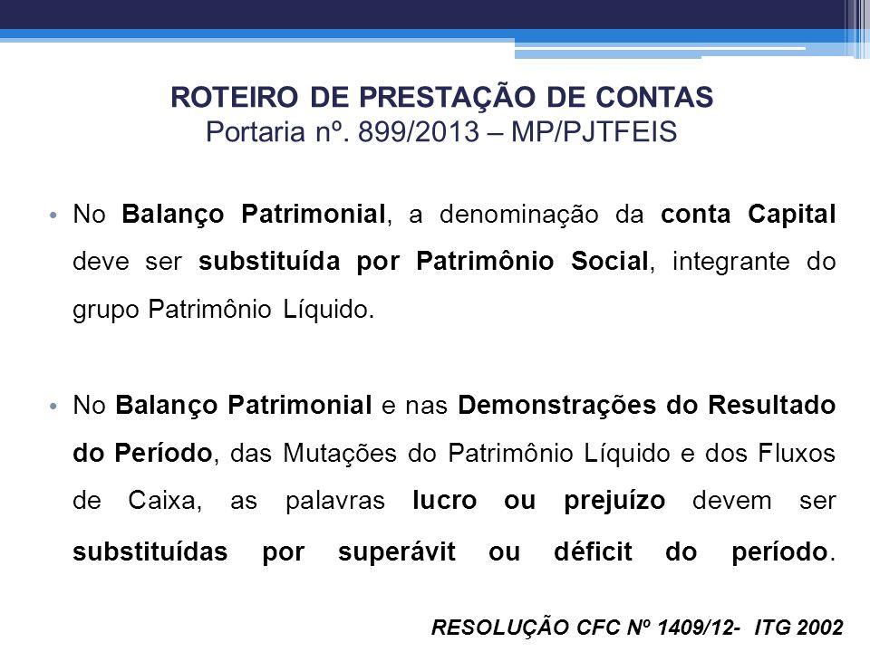 ROTEIRO DE PRESTAÇÃO DE CONTAS Portaria nº. 899/2013 – MP/PJTFEIS No Balanço Patrimonial, a denominação da conta Capital deve ser substituída por Patr