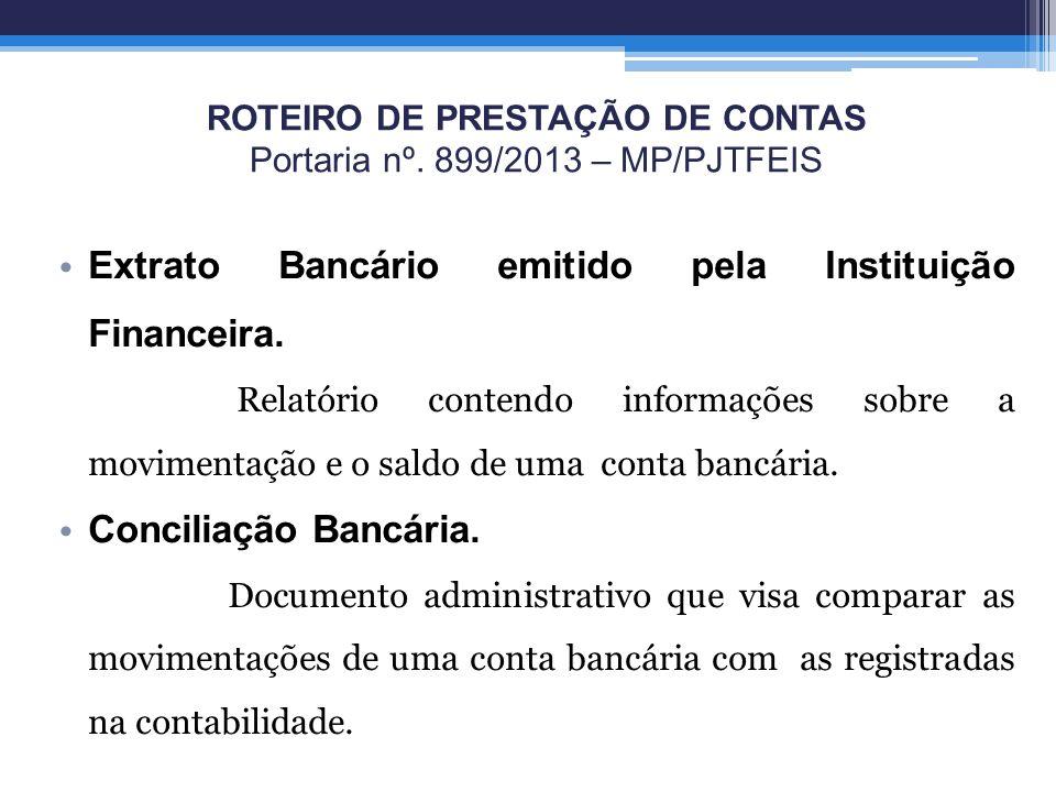 ROTEIRO DE PRESTAÇÃO DE CONTAS Portaria nº. 899/2013 – MP/PJTFEIS Extrato Bancário emitido pela Instituição Financeira. Relatório contendo informações
