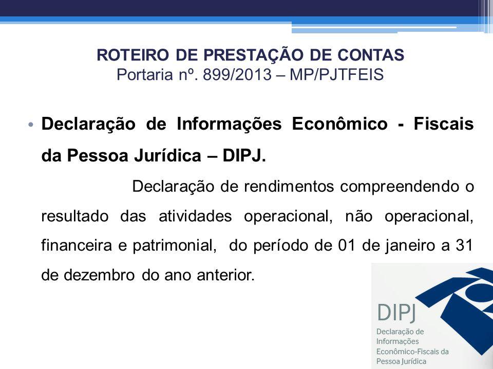 ROTEIRO DE PRESTAÇÃO DE CONTAS Portaria nº. 899/2013 – MP/PJTFEIS Declaração de Informações Econômico - Fiscais da Pessoa Jurídica – DIPJ. Declaração