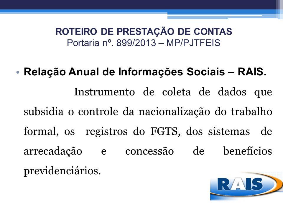 ROTEIRO DE PRESTAÇÃO DE CONTAS Portaria nº. 899/2013 – MP/PJTFEIS Relação Anual de Informações Sociais – RAIS. Instrumento de coleta de dados que subs