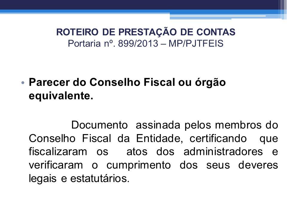 ROTEIRO DE PRESTAÇÃO DE CONTAS Portaria nº. 899/2013 – MP/PJTFEIS Parecer do Conselho Fiscal ou órgão equivalente. Documento assinada pelos membros do