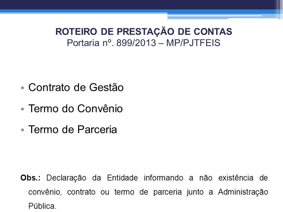 ROTEIRO DE PRESTAÇÃO DE CONTAS Portaria nº. 899/2013 – MP/PJTFEIS Contrato de Gestão Termo do Convênio Termo de Parceria Obs.: Declaração da Entidade