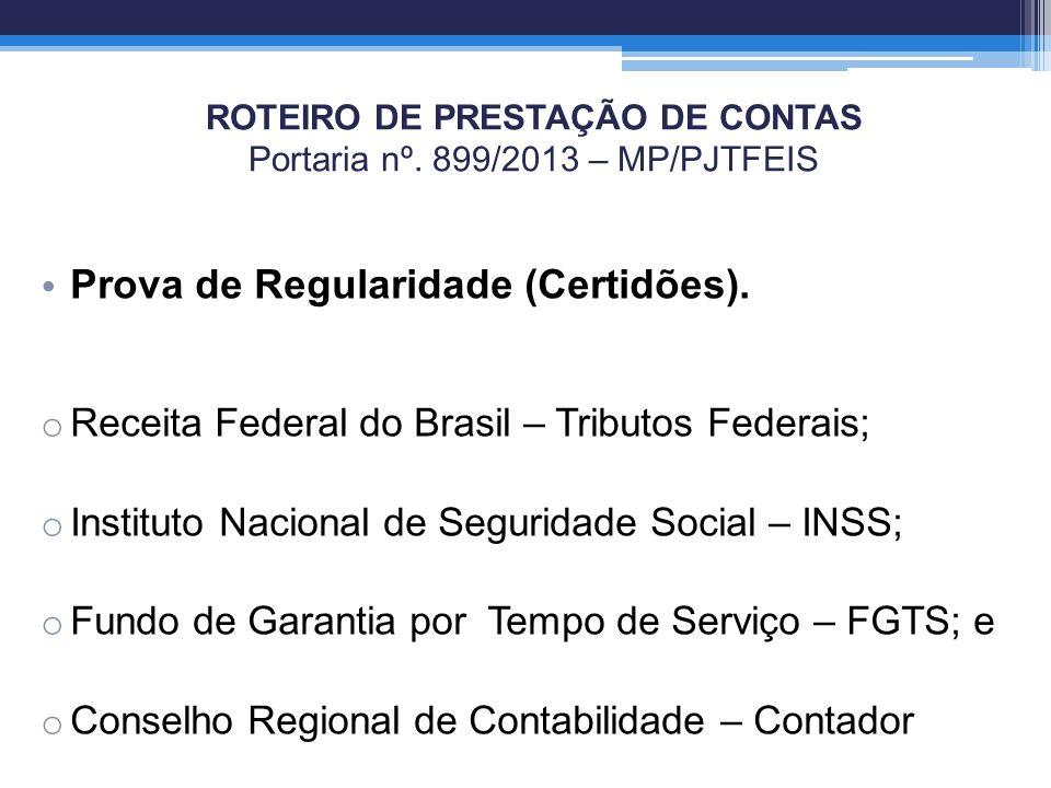 ROTEIRO DE PRESTAÇÃO DE CONTAS Portaria nº. 899/2013 – MP/PJTFEIS Prova de Regularidade (Certidões). o Receita Federal do Brasil – Tributos Federais;