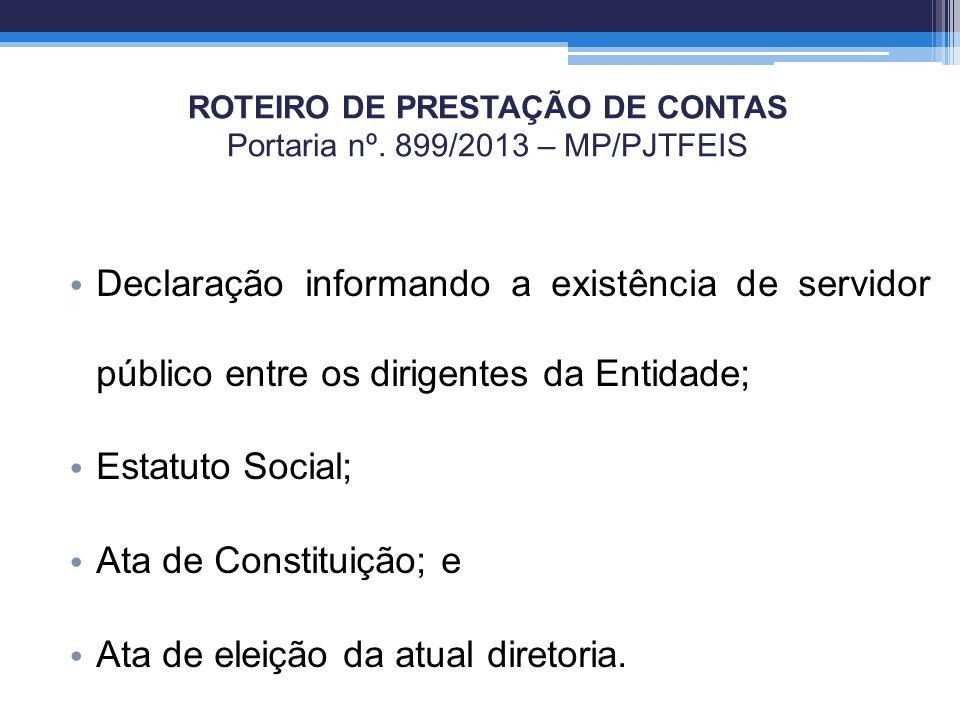 ROTEIRO DE PRESTAÇÃO DE CONTAS Portaria nº. 899/2013 – MP/PJTFEIS Declaração informando a existência de servidor público entre os dirigentes da Entida