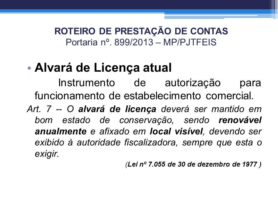 ROTEIRO DE PRESTAÇÃO DE CONTAS Portaria nº. 899/2013 – MP/PJTFEIS Alvará de Licença atual Instrumento de autorização para funcionamento de estabelecim