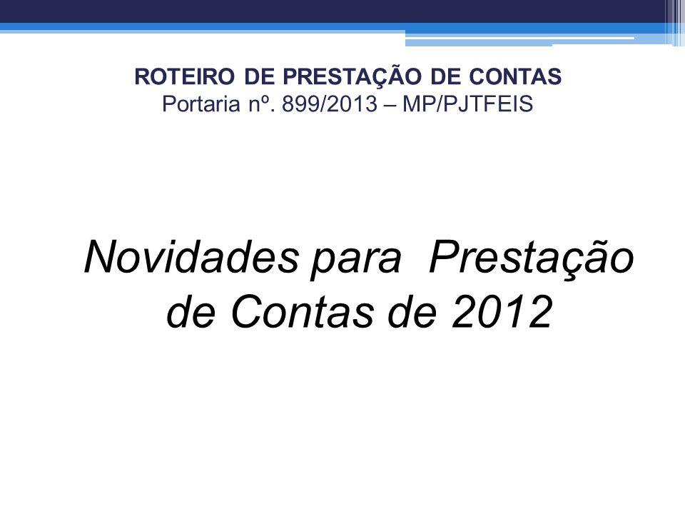 ROTEIRO DE PRESTAÇÃO DE CONTAS Portaria nº. 899/2013 – MP/PJTFEIS Novidades para Prestação de Contas de 2012