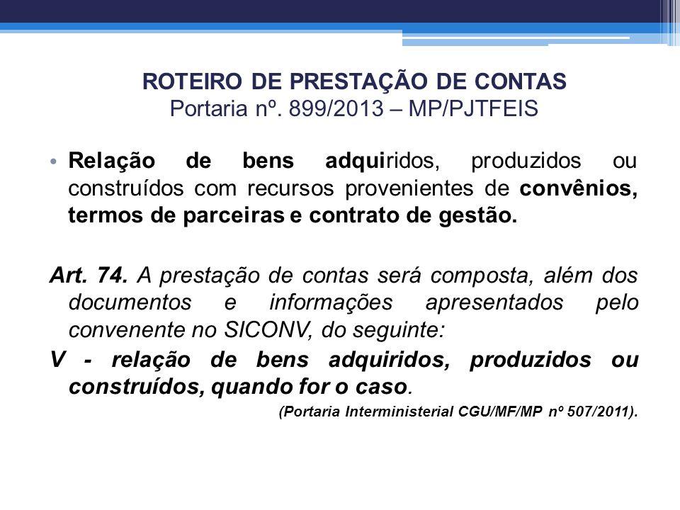 ROTEIRO DE PRESTAÇÃO DE CONTAS Portaria nº. 899/2013 – MP/PJTFEIS Relação de bens adquiridos, produzidos ou construídos com recursos provenientes de c