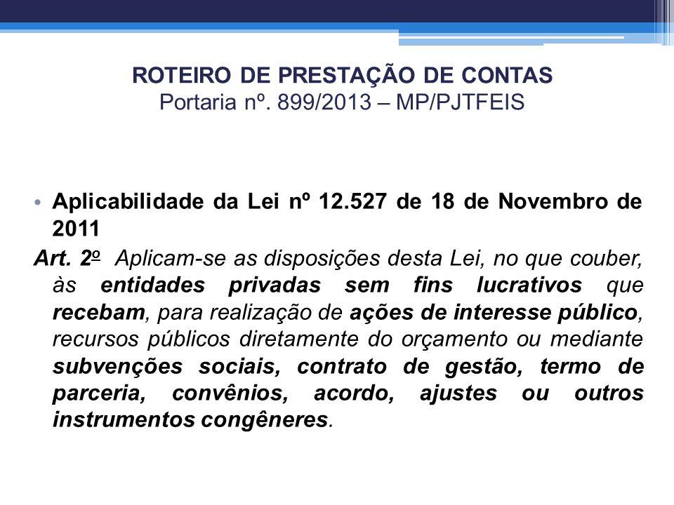 ROTEIRO DE PRESTAÇÃO DE CONTAS Portaria nº. 899/2013 – MP/PJTFEIS Aplicabilidade da Lei nº 12.527 de 18 de Novembro de 2011 Art. 2 o Aplicam-se as dis