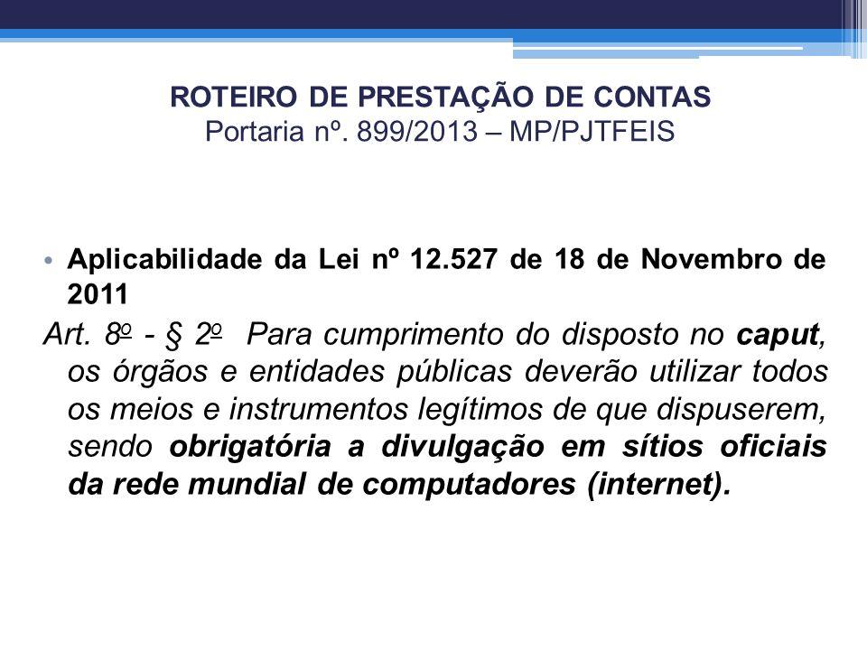 ROTEIRO DE PRESTAÇÃO DE CONTAS Portaria nº. 899/2013 – MP/PJTFEIS Aplicabilidade da Lei nº 12.527 de 18 de Novembro de 2011 Art. 8 o - § 2 o Para cump