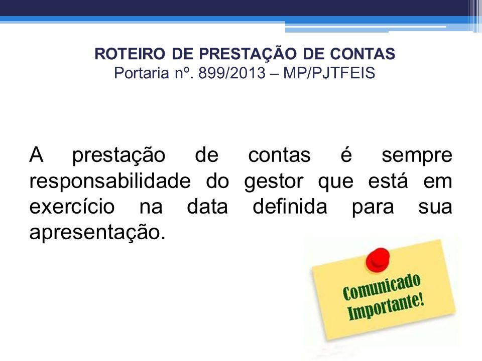 ROTEIRO DE PRESTAÇÃO DE CONTAS Portaria nº. 899/2013 – MP/PJTFEIS A prestação de contas é sempre responsabilidade do gestor que está em exercício na d