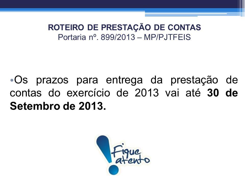 ROTEIRO DE PRESTAÇÃO DE CONTAS Portaria nº. 899/2013 – MP/PJTFEIS Os prazos para entrega da prestação de contas do exercício de 2013 vai até 30 de Set